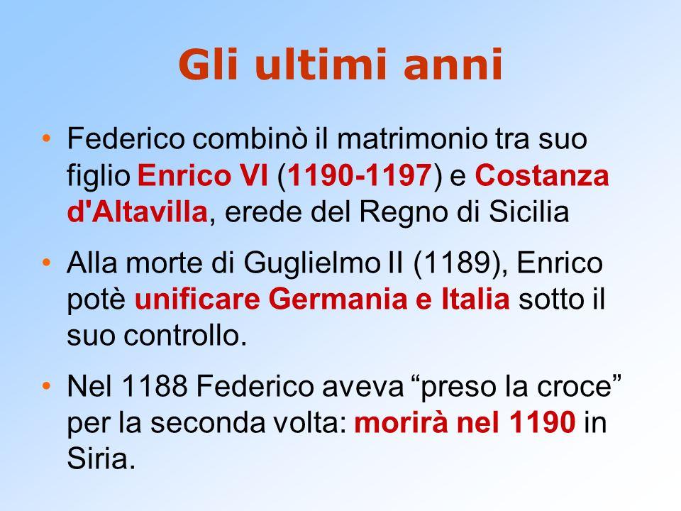 Gli ultimi anni Federico combinò il matrimonio tra suo figlio Enrico VI (1190-1197) e Costanza d Altavilla, erede del Regno di Sicilia.