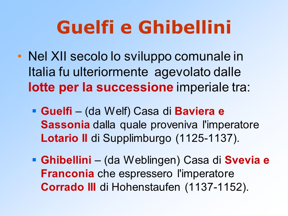 Guelfi e Ghibellini Nel XII secolo lo sviluppo comunale in Italia fu ulteriormente agevolato dalle lotte per la successione imperiale tra: