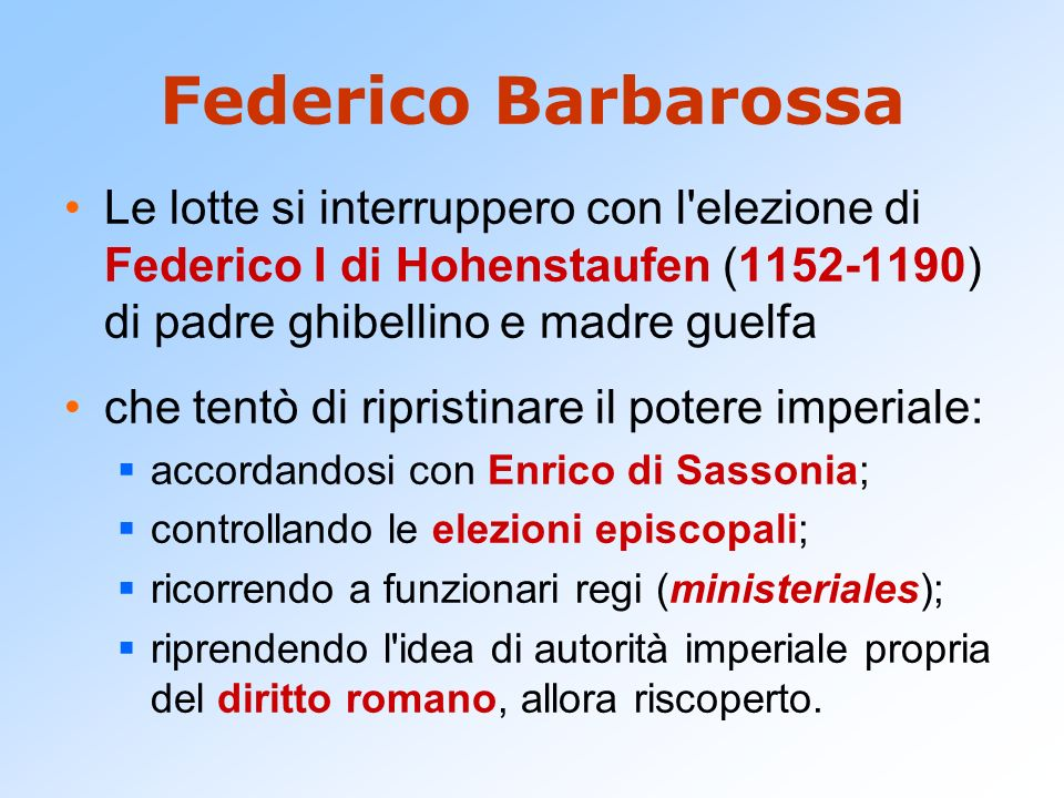Federico Barbarossa Le lotte si interruppero con l elezione di Federico I di Hohenstaufen (1152-1190) di padre ghibellino e madre guelfa.