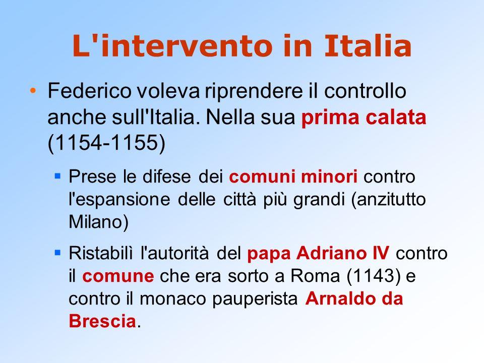 L intervento in Italia Federico voleva riprendere il controllo anche sull Italia. Nella sua prima calata (1154-1155)