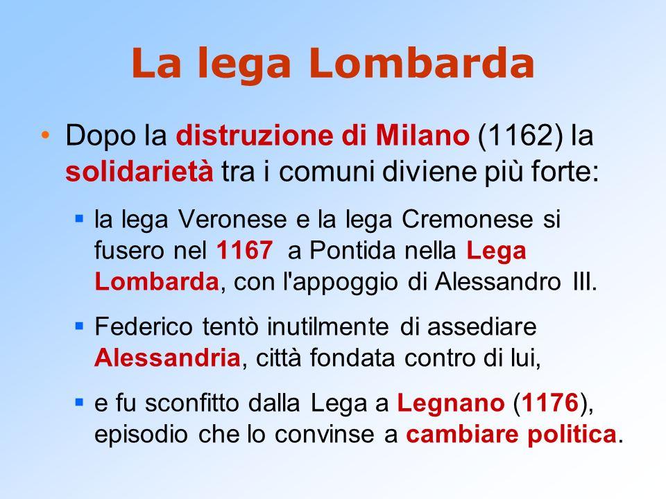 La lega Lombarda Dopo la distruzione di Milano (1162) la solidarietà tra i comuni diviene più forte: