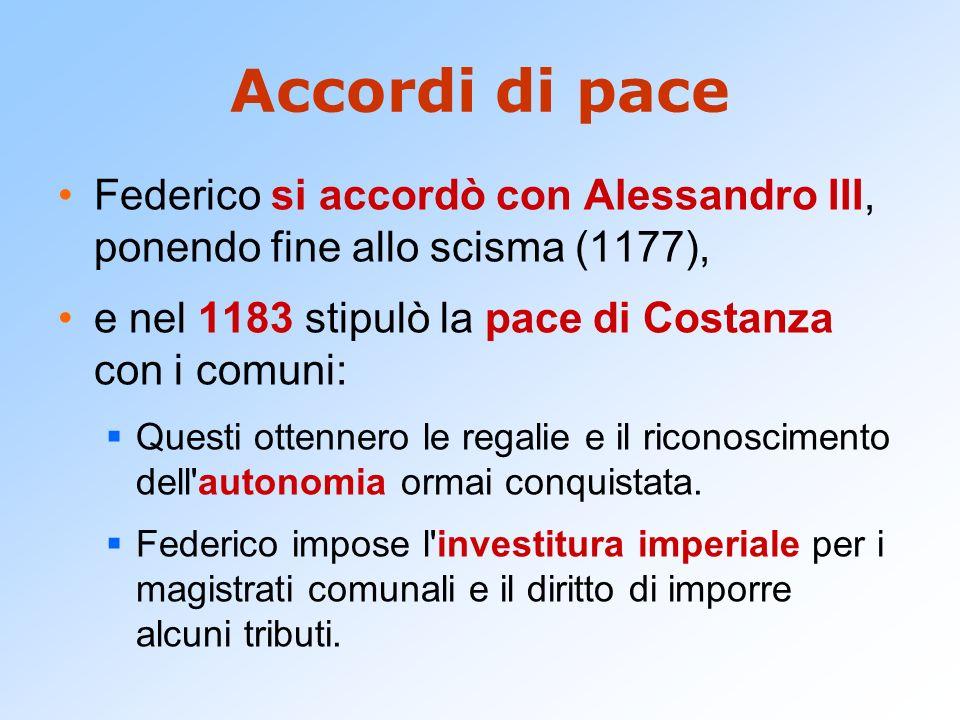 Accordi di pace Federico si accordò con Alessandro III, ponendo fine allo scisma (1177), e nel 1183 stipulò la pace di Costanza con i comuni: