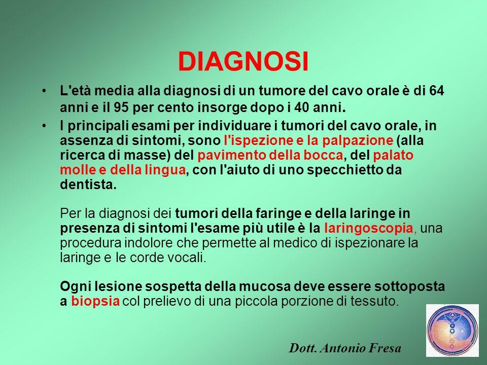 DIAGNOSI L età media alla diagnosi di un tumore del cavo orale è di 64 anni e il 95 per cento insorge dopo i 40 anni.