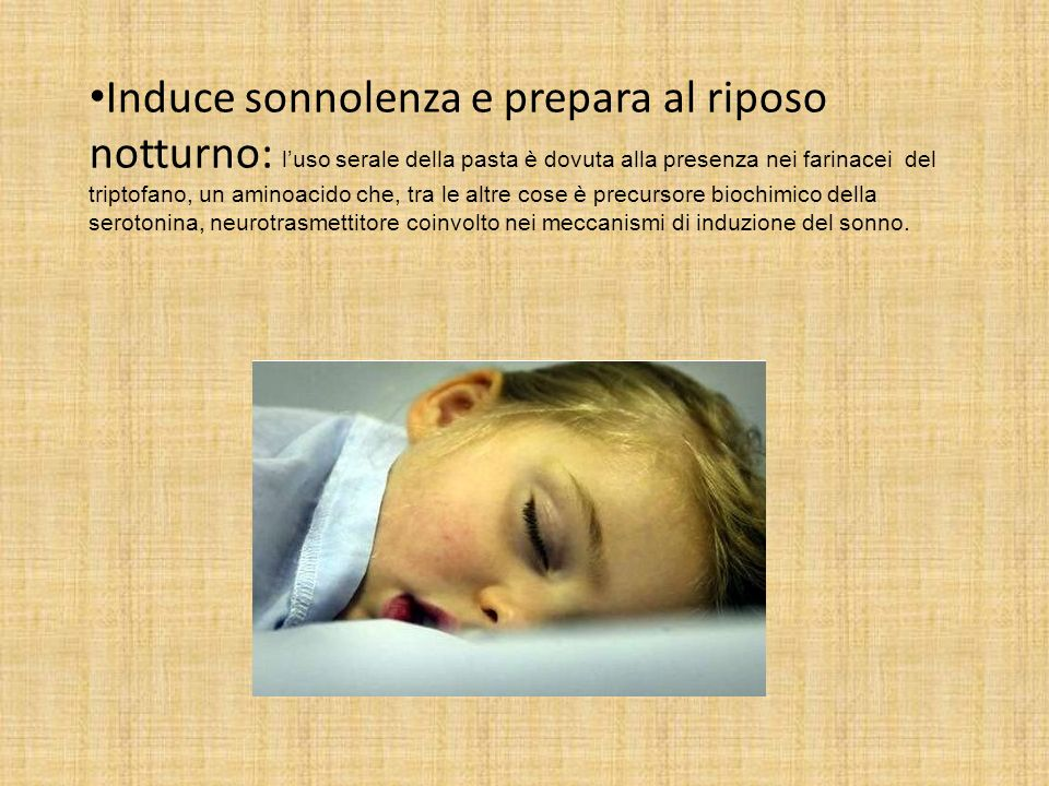 Induce sonnolenza e prepara al riposo notturno: l'uso serale della pasta è dovuta alla presenza nei farinacei del triptofano, un aminoacido che, tra le altre cose è precursore biochimico della serotonina, neurotrasmettitore coinvolto nei meccanismi di induzione del sonno.