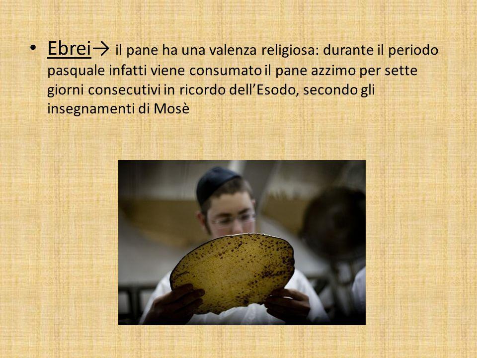 Ebrei→ il pane ha una valenza religiosa: durante il periodo pasquale infatti viene consumato il pane azzimo per sette giorni consecutivi in ricordo dell'Esodo, secondo gli insegnamenti di Mosè