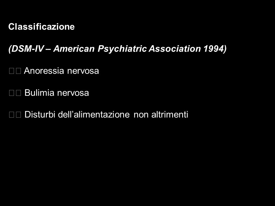 Classificazione (DSM-IV – American Psychiatric Association 1994) 􀁺 Anoressia nervosa. 􀁺 Bulimia nervosa.