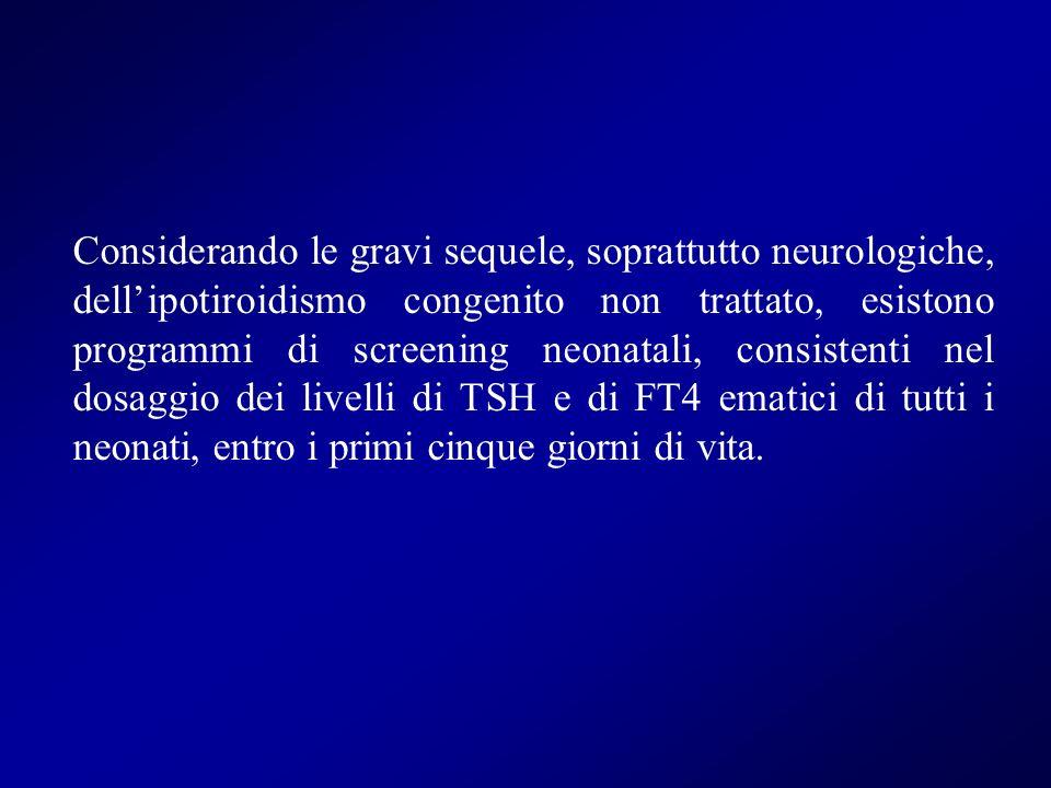Considerando le gravi sequele, soprattutto neurologiche, dell'ipotiroidismo congenito non trattato, esistono programmi di screening neonatali, consistenti nel dosaggio dei livelli di TSH e di FT4 ematici di tutti i neonati, entro i primi cinque giorni di vita.
