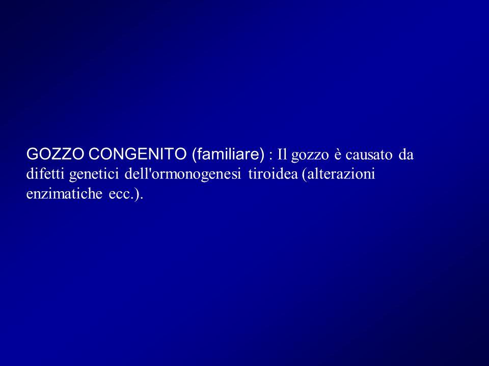 GOZZO CONGENITO (familiare) : Il gozzo è causato da difetti genetici dell ormonogenesi tiroidea (alterazioni enzimatiche ecc.).