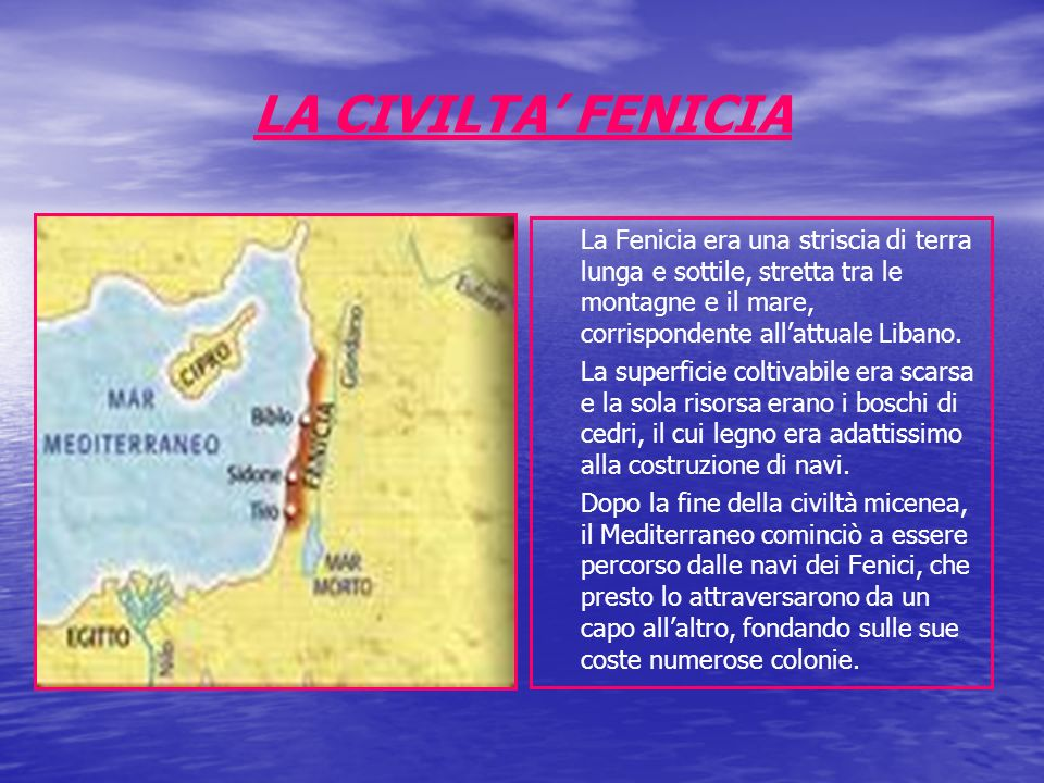 LA CIVILTA' FENICIA La Fenicia era una striscia di terra lunga e sottile, stretta tra le montagne e il mare, corrispondente all'attuale Libano.