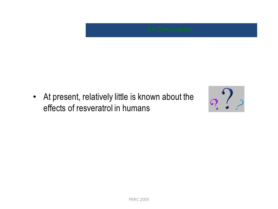 In Conclusion…At present, relatively little is known about the effects of resveratrol in humans.