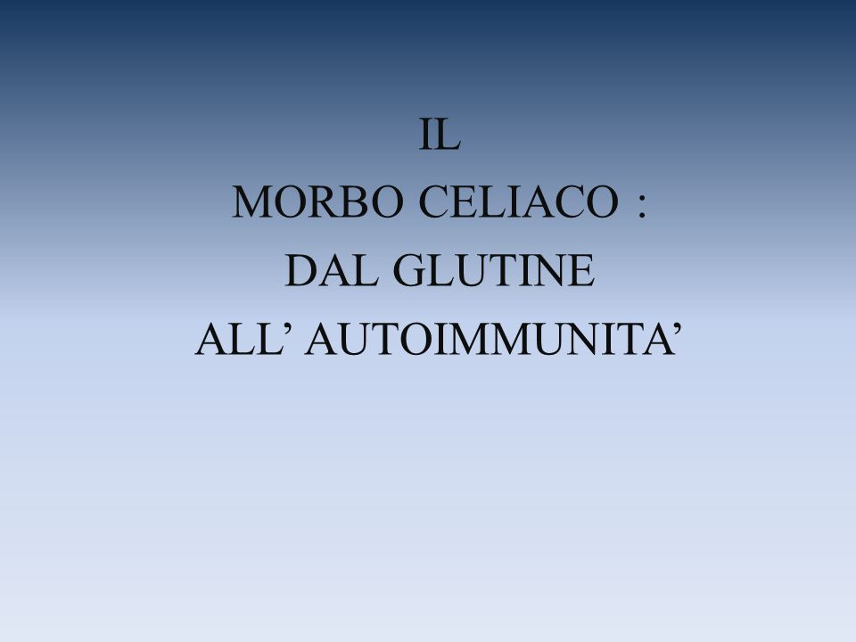 IL MORBO CELIACO : DAL GLUTINE ALL' AUTOIMMUNITA'