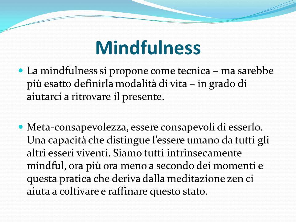 Mindfulness La mindfulness si propone come tecnica – ma sarebbe più esatto definirla modalità di vita – in grado di aiutarci a ritrovare il presente.