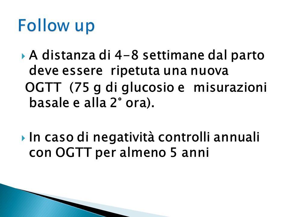 Follow up A distanza di 4-8 settimane dal parto deve essere ripetuta una nuova. OGTT (75 g di glucosio e misurazioni basale e alla 2° ora).