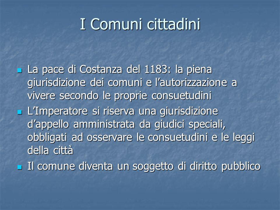 I Comuni cittadini La pace di Costanza del 1183: la piena giurisdizione dei comuni e l'autorizzazione a vivere secondo le proprie consuetudini.