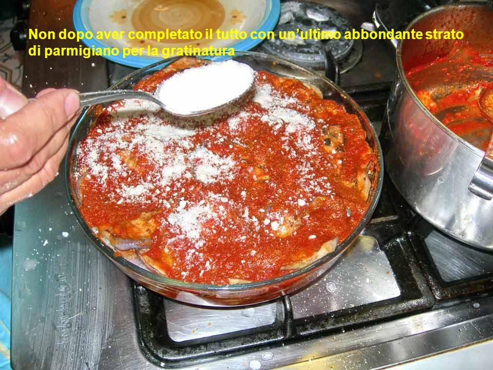 Non dopo aver completato il tutto con un'ultimo abbondante strato di parmigiano per la gratinatura