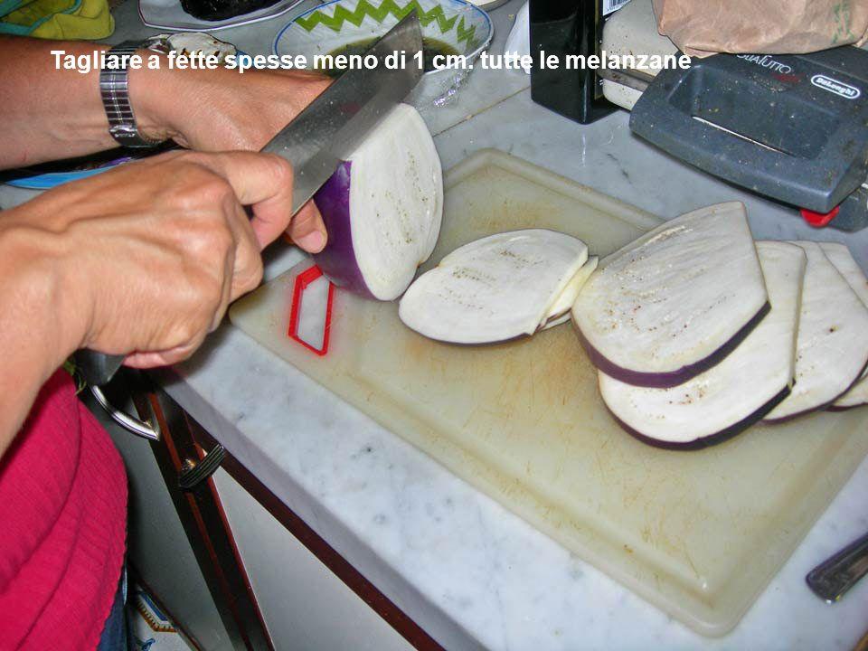 Tagliare a fette spesse meno di 1 cm. tutte le melanzane