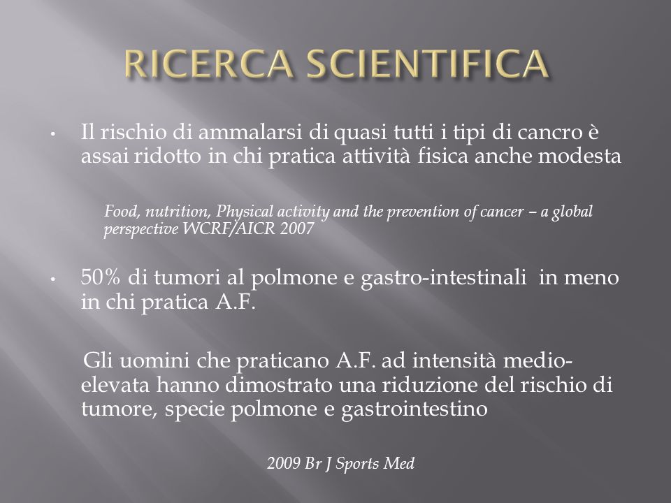 RICERCA SCIENTIFICA Il rischio di ammalarsi di quasi tutti i tipi di cancro è assai ridotto in chi pratica attività fisica anche modesta.