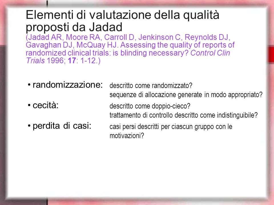 Elementi di valutazione della qualità proposti da Jadad (Jadad AR, Moore RA, Carroll D, Jenkinson C, Reynolds DJ, Gavaghan DJ, McQuay HJ. Assessing the quality of reports of randomized clinical trials: is blinding necessary Control Clin Trials 1996; 17: 1-12.)