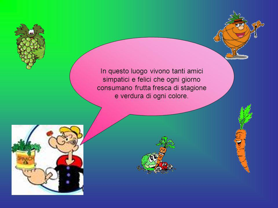 In questo luogo vivono tanti amici simpatici e felici che ogni giorno consumano frutta fresca di stagione e verdura di ogni colore.