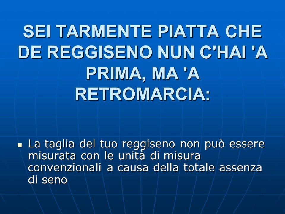 SEI TARMENTE PIATTA CHE DE REGGISENO NUN C HAI A PRIMA, MA A RETROMARCIA: