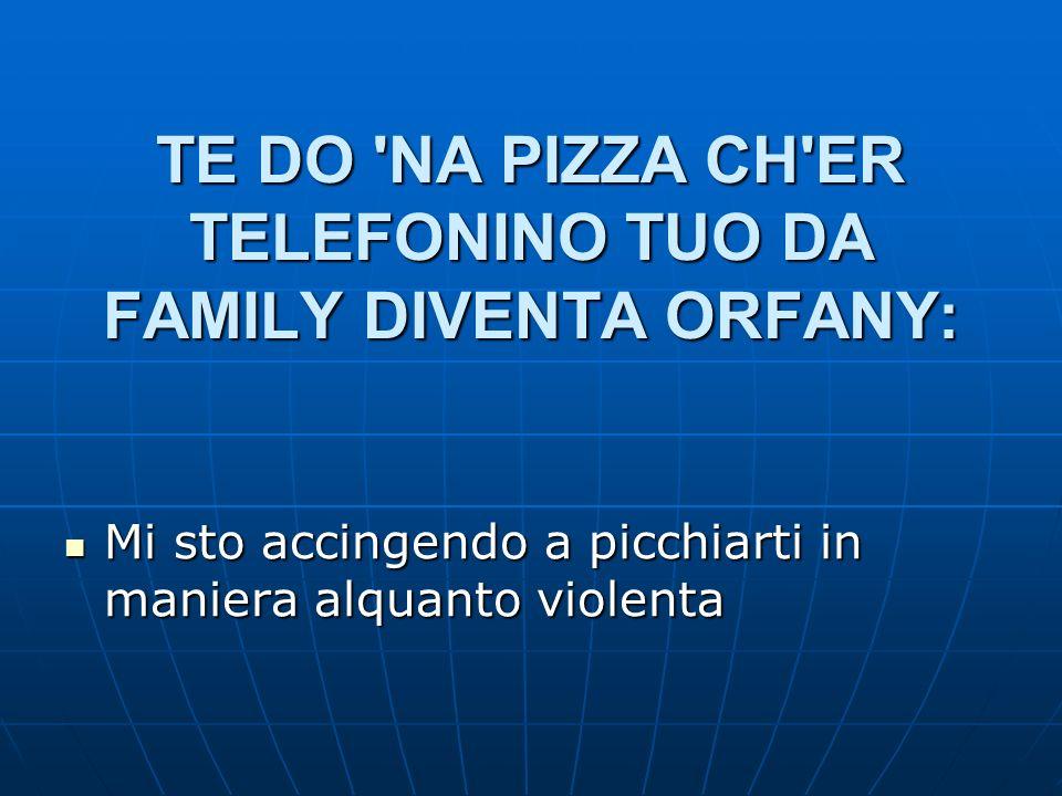 TE DO NA PIZZA CH ER TELEFONINO TUO DA FAMILY DIVENTA ORFANY: