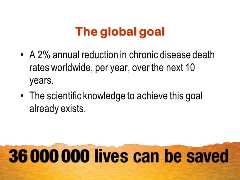 The global goal A 2% annual reduction in chronic disease death rates worldwide, per year, over the next 10 years.