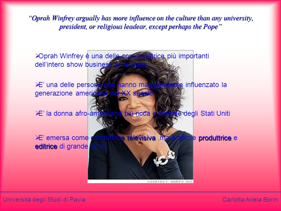 Oprah Winfrey argually has more influence on the culture than any university, president, or religious leadear, except perhaps the Pope
