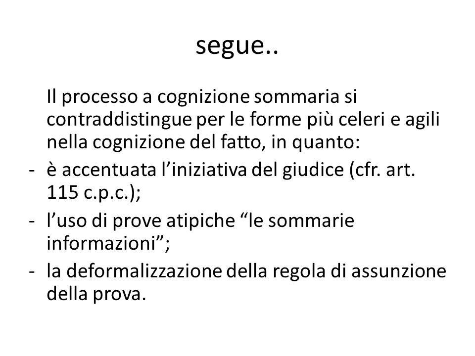 segue.. Il processo a cognizione sommaria si contraddistingue per le forme più celeri e agili nella cognizione del fatto, in quanto:
