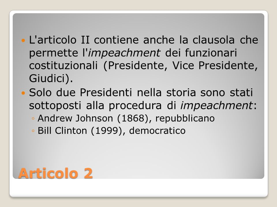 L articolo II contiene anche la clausola che permette l impeachment dei funzionari costituzionali (Presidente, Vice Presidente, Giudici).