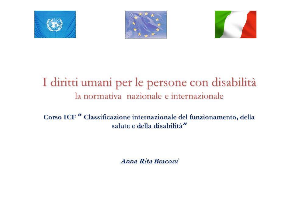 I diritti umani per le persone con disabilità la normativa nazionale e internazionale Corso ICF Classificazione internazionale del funzionamento, della salute e della disabilità Anna Rita Braconi