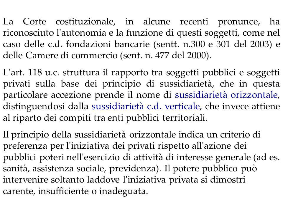 La Corte costituzionale, in alcune recenti pronunce, ha riconosciuto l autonomia e la funzione di questi soggetti, come nel caso delle c.d. fondazioni bancarie (sentt. n.300 e 301 del 2003) e delle Camere di commercio (sent. n. 477 del 2000).