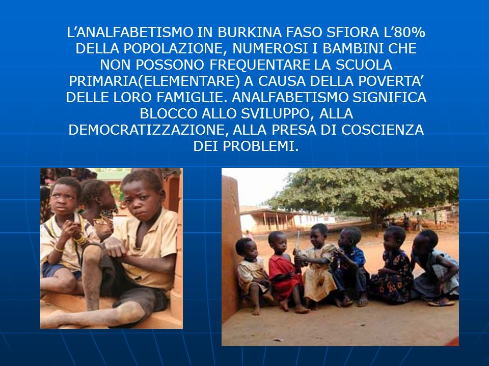 L'ANALFABETISMO IN BURKINA FASO SFIORA L'80% DELLA POPOLAZIONE, NUMEROSI I BAMBINI CHE NON POSSONO FREQUENTARE LA SCUOLA PRIMARIA(ELEMENTARE) A CAUSA DELLA POVERTA' DELLE LORO FAMIGLIE.