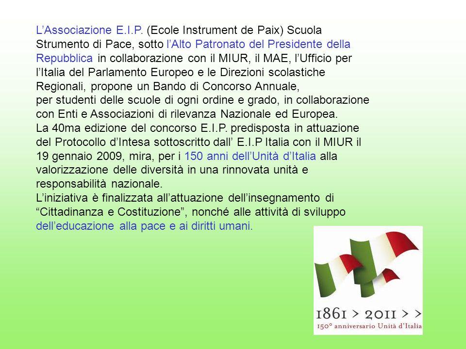 L'Associazione E.I.P. (Ecole Instrument de Paix) Scuola Strumento di Pace, sotto l'Alto Patronato del Presidente della Repubblica in collaborazione con il MIUR, il MAE, l'Ufficio per l'Italia del Parlamento Europeo e le Direzioni scolastiche Regionali, propone un Bando di Concorso Annuale,