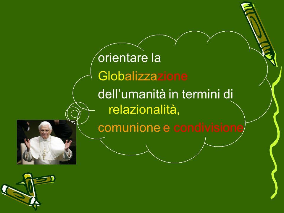orientare la Globalizzazione dell'umanità in termini di relazionalità, comunione e condivisione