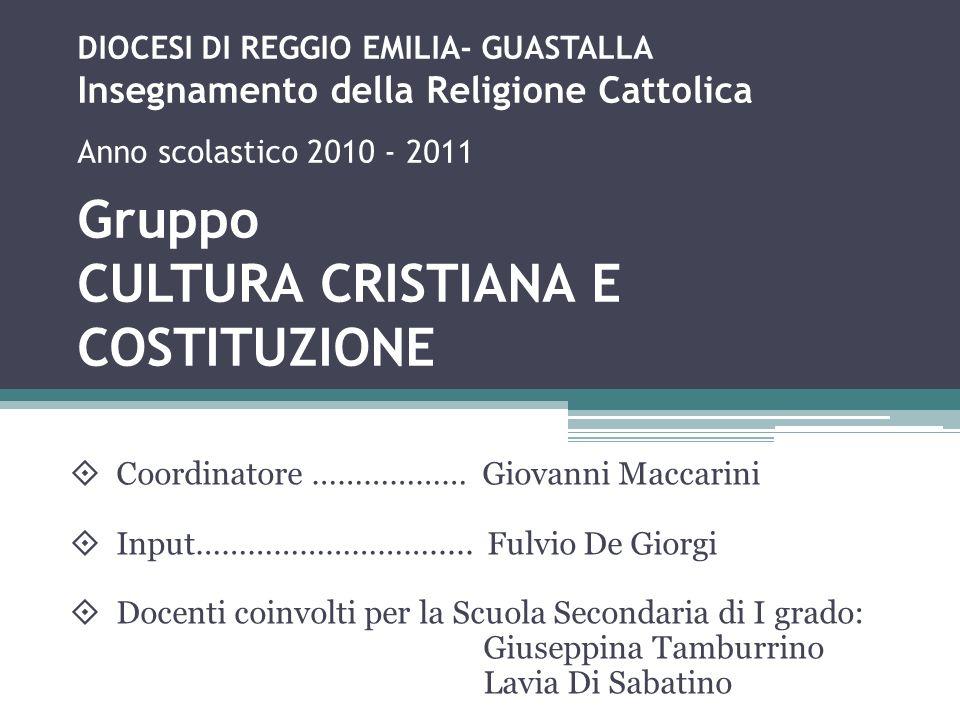 DIOCESI DI REGGIO EMILIA- GUASTALLA Insegnamento della Religione Cattolica Anno scolastico 2010 - 2011 Gruppo CULTURA CRISTIANA E COSTITUZIONE