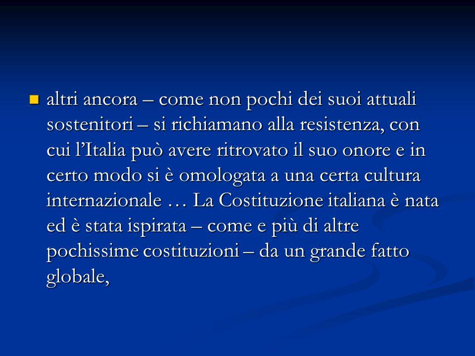 altri ancora – come non pochi dei suoi attuali sostenitori – si richiamano alla resistenza, con cui l'Italia può avere ritrovato il suo onore e in certo modo si è omologata a una certa cultura internazionale … La Costituzione italiana è nata ed è stata ispirata – come e più di altre pochissime costituzioni – da un grande fatto globale,