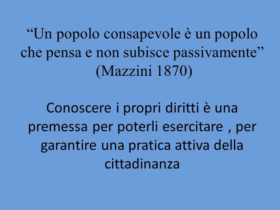 Un popolo consapevole è un popolo che pensa e non subisce passivamente (Mazzini 1870) Conoscere i propri diritti è una premessa per poterli esercitare , per garantire una pratica attiva della cittadinanza