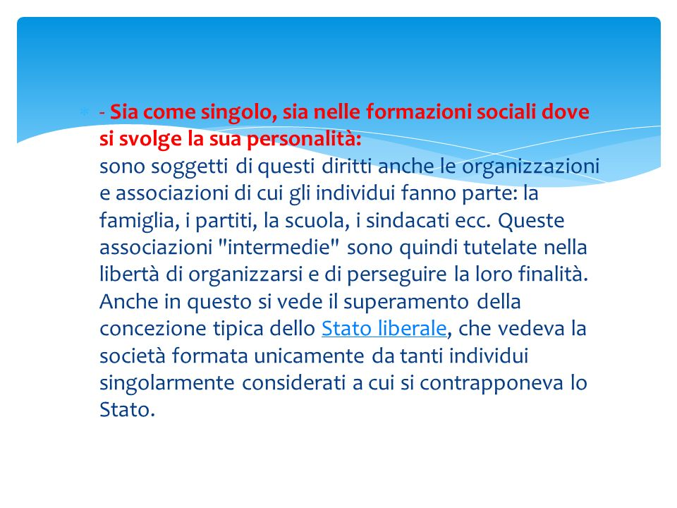 - Sia come singolo, sia nelle formazioni sociali dove si svolge la sua personalità: sono soggetti di questi diritti anche le organizzazioni e associazioni di cui gli individui fanno parte: la famiglia, i partiti, la scuola, i sindacati ecc.