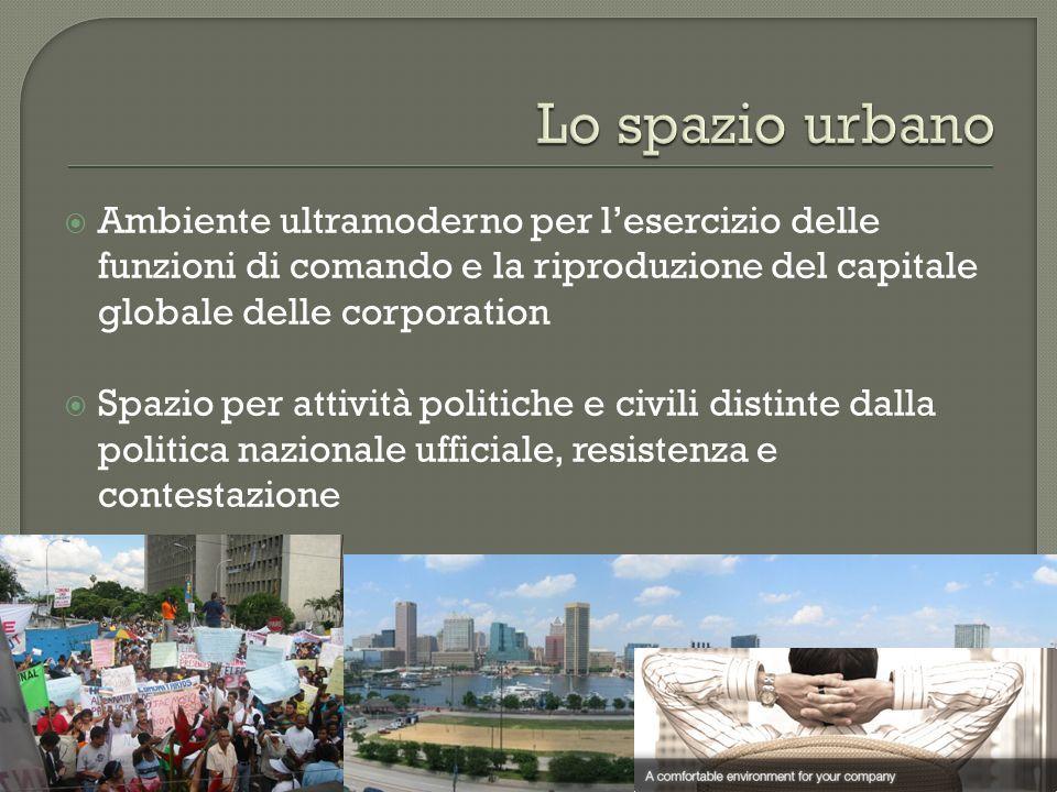 Lo spazio urbano Ambiente ultramoderno per l'esercizio delle funzioni di comando e la riproduzione del capitale globale delle corporation.