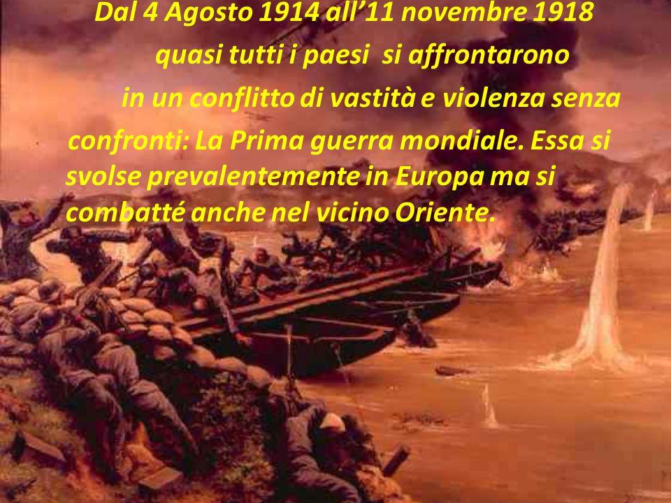 Dal 4 Agosto 1914 all'11 novembre 1918 quasi tutti i paesi si affrontarono in un conflitto di vastità e violenza senza confronti: La Prima guerra mondiale.