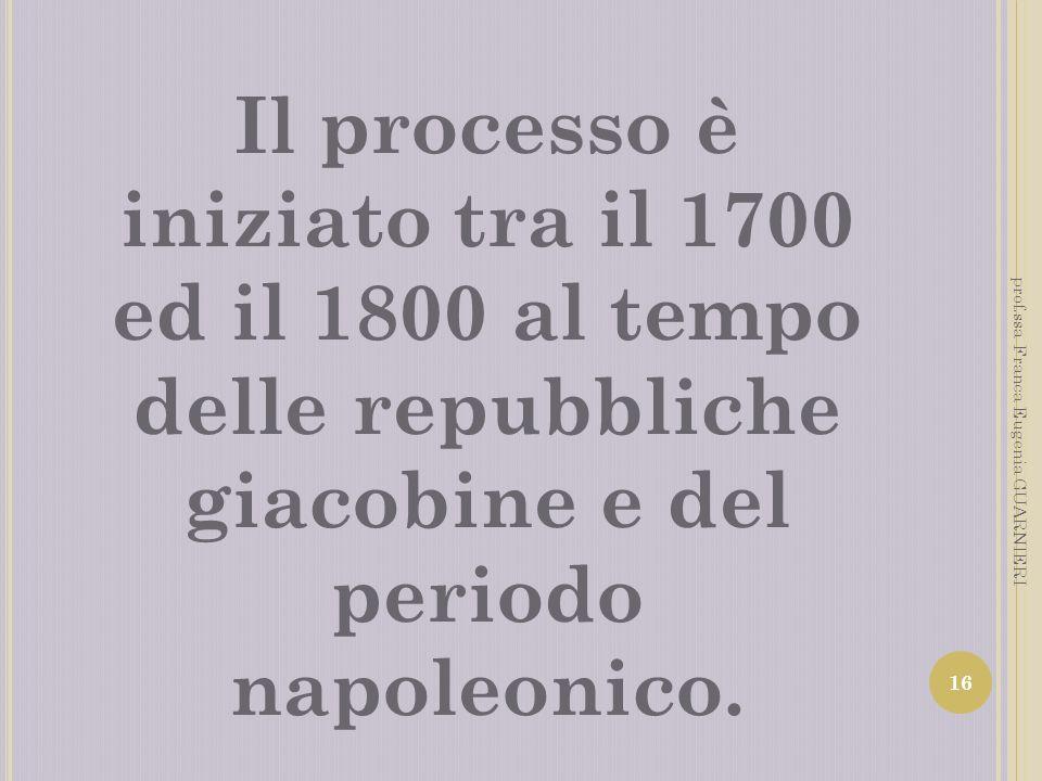 Il processo è iniziato tra il 1700 ed il 1800 al tempo delle repubbliche giacobine e del periodo napoleonico.