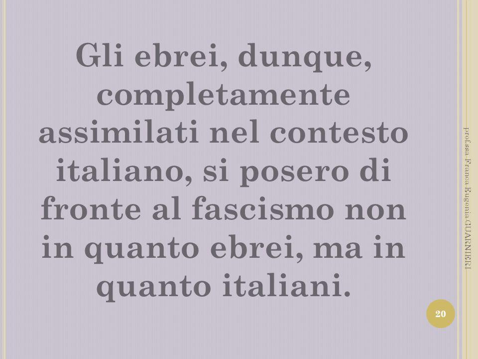 Gli ebrei, dunque, completamente assimilati nel contesto italiano, si posero di fronte al fascismo non in quanto ebrei, ma in quanto italiani.