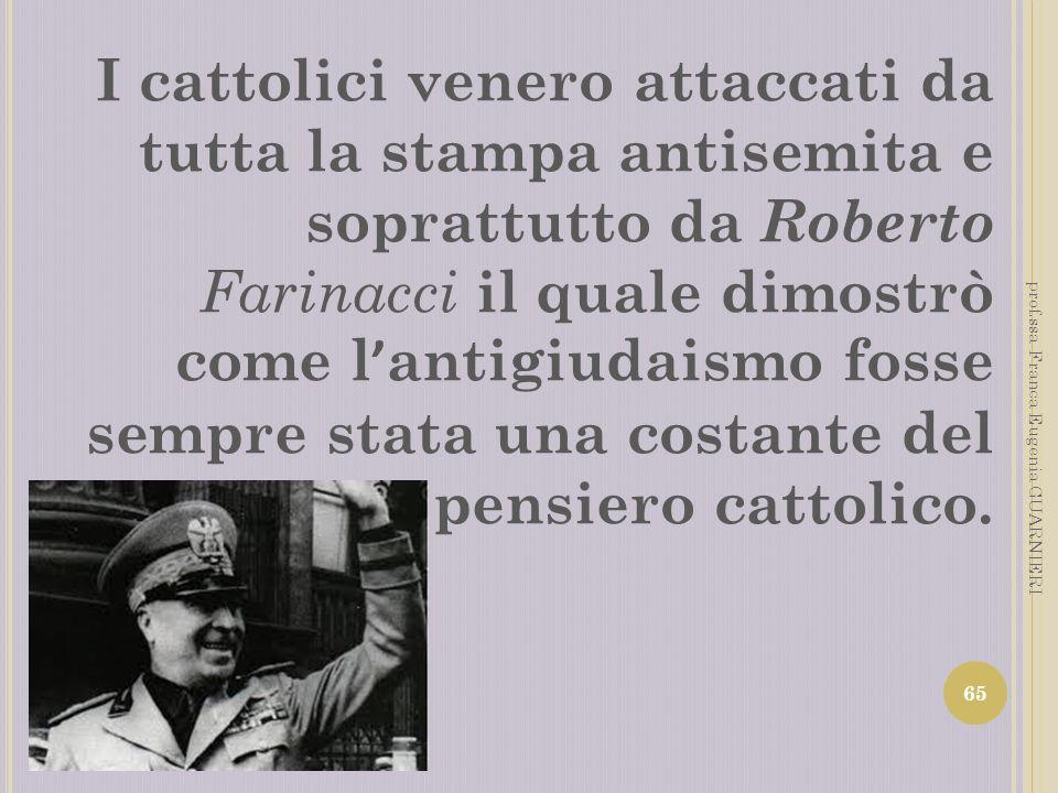 I cattolici venero attaccati da tutta la stampa antisemita e soprattutto da Roberto Farinacci il quale dimostrò come l'antigiudaismo fosse sempre stata una costante del pensiero cattolico.