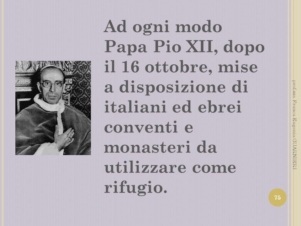 Ad ogni modo Papa Pio XII, dopo il 16 ottobre, mise a disposizione di italiani ed ebrei conventi e monasteri da utilizzare come rifugio.