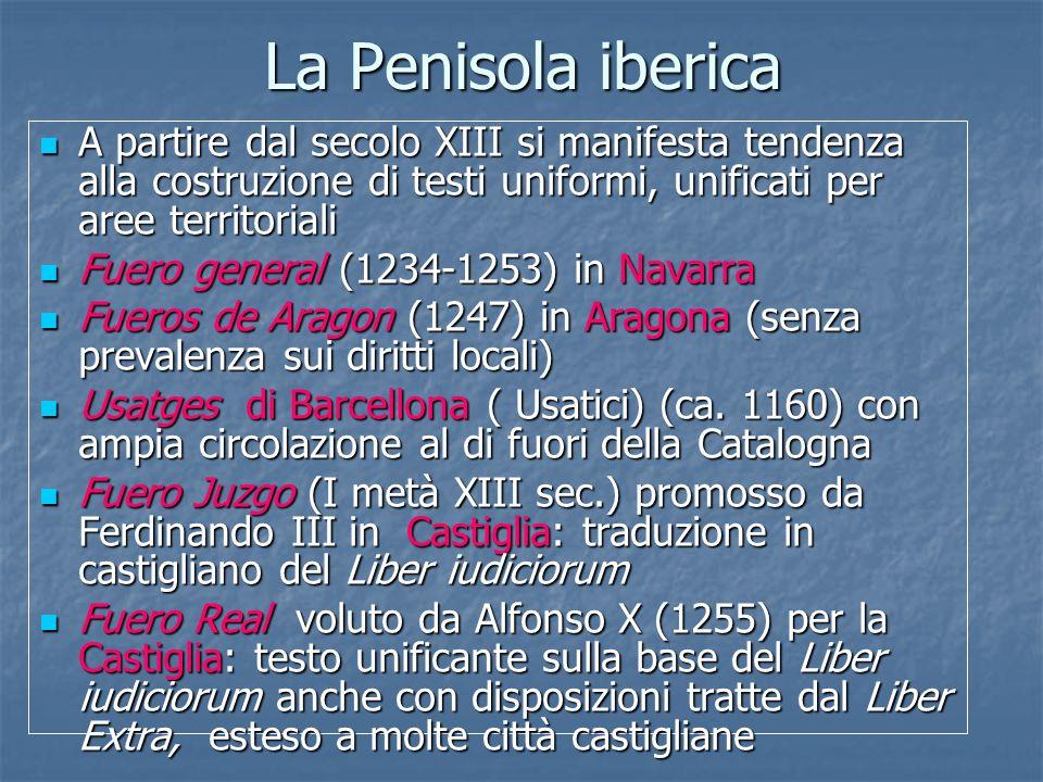 La Penisola iberica A partire dal secolo XIII si manifesta tendenza alla costruzione di testi uniformi, unificati per aree territoriali.