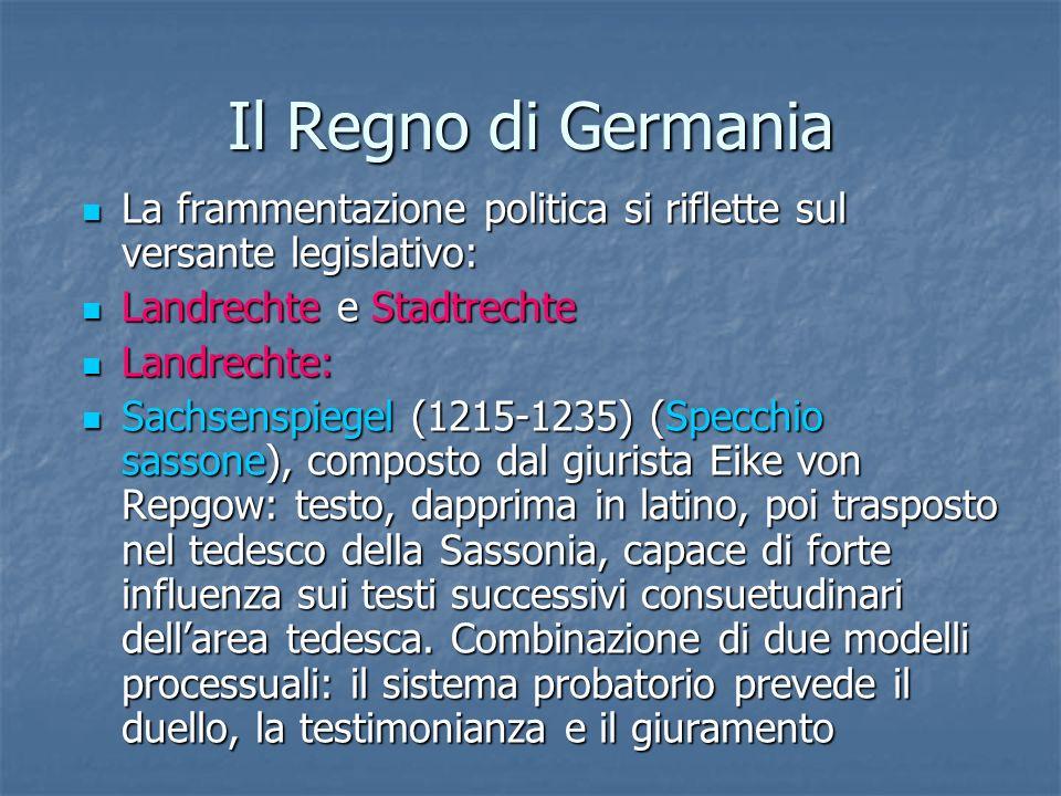 Il Regno di Germania La frammentazione politica si riflette sul versante legislativo: Landrechte e Stadtrechte.