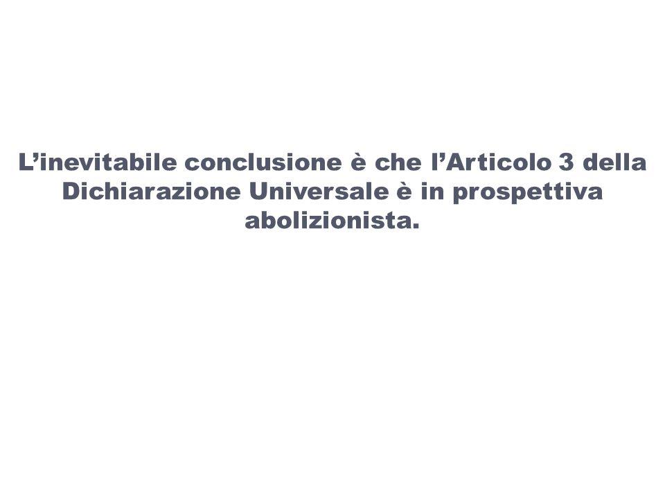 L'inevitabile conclusione è che l'Articolo 3 della Dichiarazione Universale è in prospettiva abolizionista.