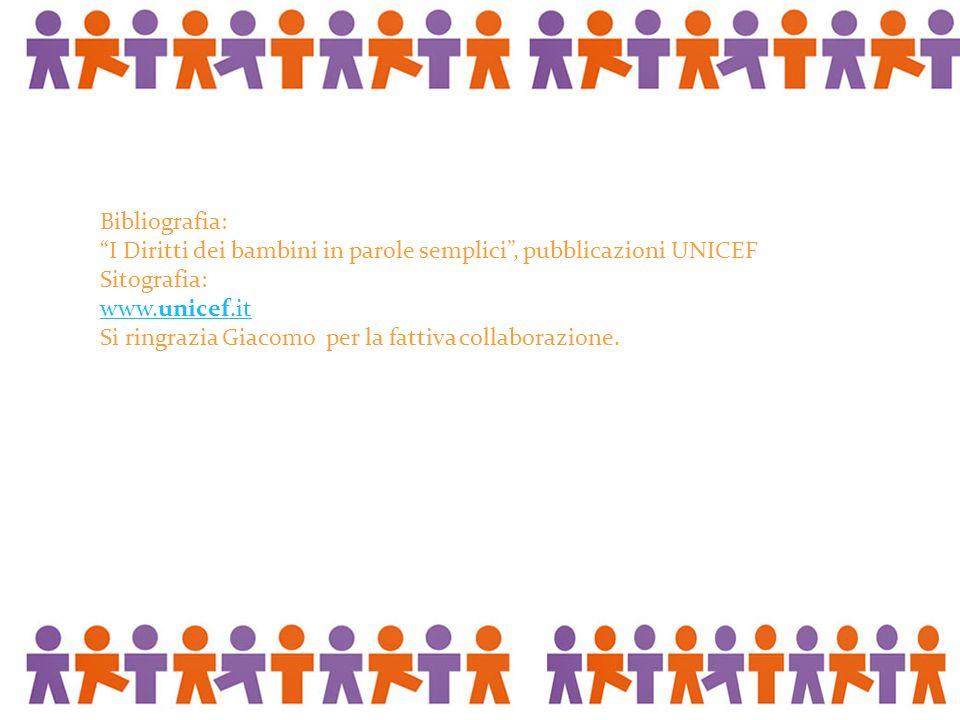 Bibliografia: I Diritti dei bambini in parole semplici , pubblicazioni UNICEF. Sitografia: www.unicef.it.