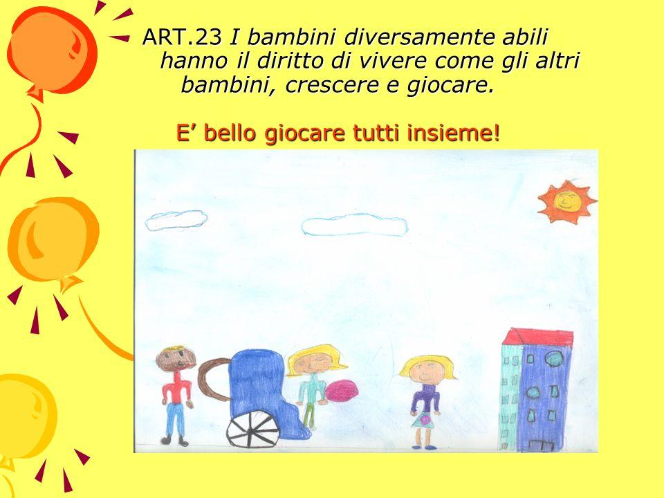 ART.23 I bambini diversamente abili hanno il diritto di vivere come gli altri bambini, crescere e giocare.