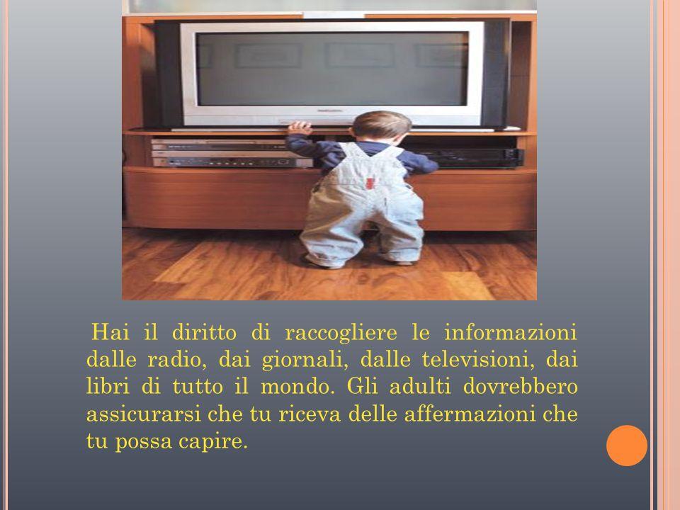 Hai il diritto di raccogliere le informazioni dalle radio, dai giornali, dalle televisioni, dai libri di tutto il mondo.
